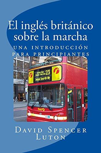 El inglés británico sobre la marcha: una introducción para principiantes (Spanish Edition) by