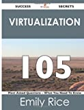 Virtualization 105 Success Secrets - 105 Most Asked Questions on Virtualization - What You Need to Know, Emily Rice, 1488515905