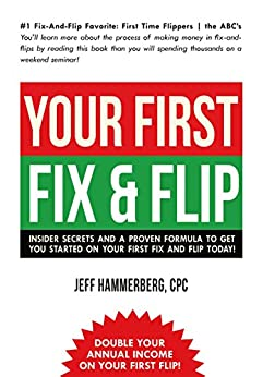 YOUR FIRST FIX & FLIP: Insider secrets and a proven formula to get you started on your first fix and flip today! by [Hammerberg, Jeffery]