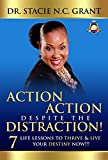ACTION ACTION DESPITE THE DISTRACTION!: 7 LIFE LESSONS TO THRIVE & LIVE YOUR DESTINY NOW!!!
