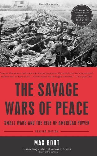 The Savage Wars of Peace: Small Wars and the Rise of American Power by Max Boot (2014-03-11)