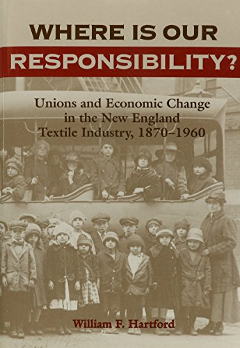 Where Is Our Responsibility?: Unions and Economic Change in the New England Textile Industry, 1870-1960