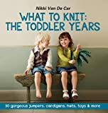 What to Knit: The Toddler Years: 30 gorgeous sweaters, cardigans, hats, toys & more