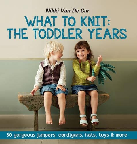 What to Knit: The Toddler Years: 30 Gorgeous Jumpers, Cardigans, Hats, Toys & More