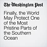 Finally, the World May Protect One of the Most Pristine Parts of the Southern Ocean | Chelsea Harvey