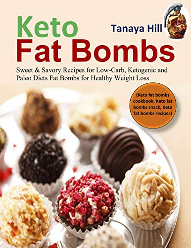 Keto Fat Bombs: Sweet & Savory Recipes for Low-Carb, Ketogenic and Paleo Diets Fat Bombs for Healthy Weight Loss (Keto fat bombs cookbook, Keto fat bombs snack, Keto fat bombs recipes) by [Hill, Tanaya]