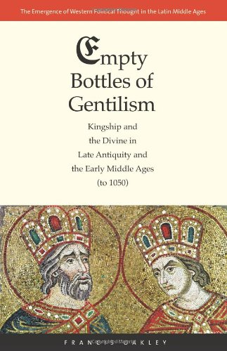 Empty Bottles of Gentilism: Kingship and the Divine in Late Antiquity and the Early Middle Ages (to 1050) (The Emergence of Western Political Thought in the Latin Middle - Stores Oakley Chicago