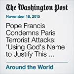 Pope Francis Condemns Paris Terrorist Attacks: 'Using God's Name to Justify This Path Is Blasphemy' | Sarah Pulliam Bailey