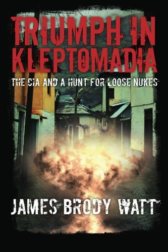 Download Triumph in Kleptomadia: The CIA and a Hunt for Loose Nukes PDF