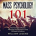 Mass Psychology 101: How to Control, Influence, Manipulate and Persuade a Group of People or Audience Audiobook by William Legend Narrated by Doug Goodwin