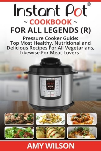 Instant Pot Cook Book For All Legends: Pressure Cooker Guide: 2 in 1 Top Most Healthy, Nutritional and Delicious Recipes For Vegetarians, Likewise For Meat Lovers by Amy Wilson