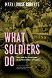 What Soldiers Do, Mary Louise Roberts, 0226923118