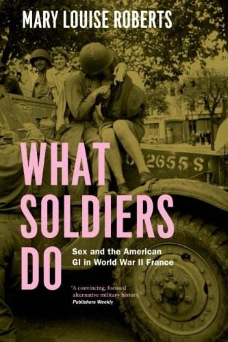 Download What Soldiers Do: Sex and the American GI in World War II France PDF