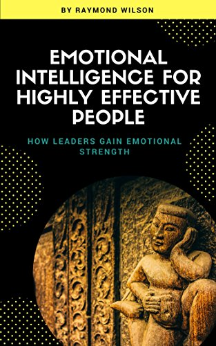 EMOTIONAL INTELLIGENCE FOR HIGHLY EFFECTIVE PEOPLE: HOW LEADERS GAIN EMOTIONAL INTELLIGENCE STRENGTH