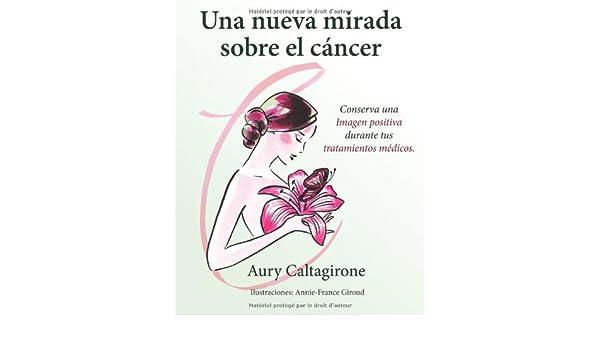 Una nueva mirada sobre el cáncer: Conserva una Imagen positiva durante tus tratamientos médicos. (Spanish Edition): Aury Caltagirone, Ediciones Saludables: ...