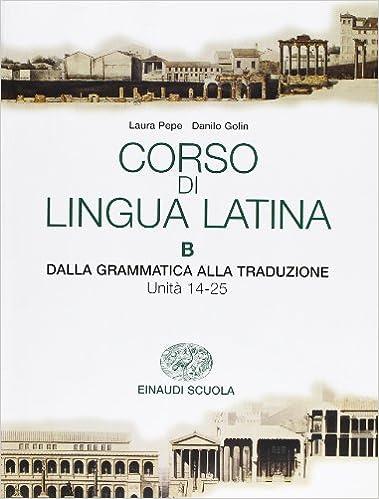 Corso di Lingua Latina - B - Dalla Grammatica alla Traduzione - Unità 14-25