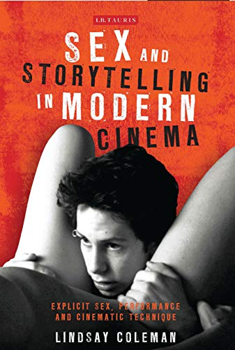 Sex and Storytelling in Modern Cinema: Explicit Sex, Performance and Cinematic Technique (International Library of the Moving Image) Lindsay Coleman