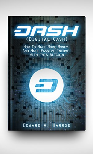 DASH (Digital Cash): The Cryptocurrency Revolution and The Rising of Dash: It's Blockchain, How to mine, Investing, Trading, What to buy, what to avoid and everything else you need to know