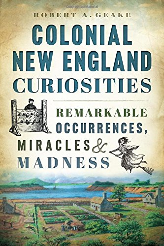 Read Online Colonial New England Curiosities: Remarkable Occurrences, Miracles & Madness PDF ePub ebook