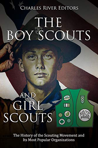 The Boy Scouts and Girl Scouts: The History of the Scouting Movement and Its Most Popular Organizations
