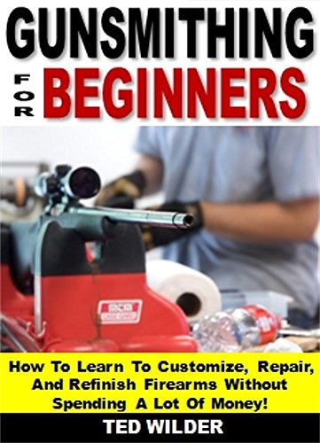 Gunsmithing for Beginners: How To Learn To Customize, Repair, And
