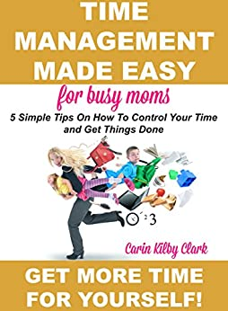 Time Management Made Easy for Busy Moms: 5 Simple Tips on How to Control Your Time and Get Things Done by [Clark, Carin Kilby]