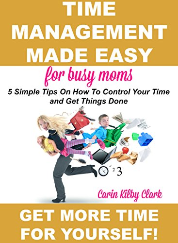 Time Management Made Easy for Busy Moms: 5 Simple Tips on How to Control Your Time and Get Things Done