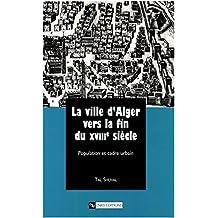 La ville d'Alger vers la fin du XVIIIe siècle: Population et cadre urbain (Connaissance du Monde Arabe) (French Edition)