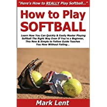 How to Play Softball: Learn How You Can Quickly & Easily Master Playing Softball The Right Way Even If You're a Beginner, This New & Simple to Follow Guide Teaches You How Without Failing