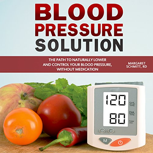 Blood Pressure Solution: The Path to Naturally Lower and Control Your Blood Pressure, Without Medication by Margaret Schmitt