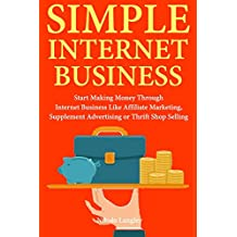 Simple Internet Business: Start Making Money Through Internet Business Like Affiliate Marketing, Supplement Advertising  or Thrift Shop Selling