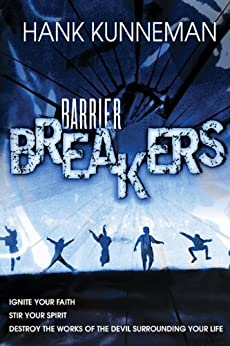 Barrier Breakers: Ignite Your Faith, Stir Your Spirit, Destroy the works of the devil Surrounding Your Life by [Kunneman, Hank]
