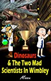 img - for Dinosaurs: Dinosaurs & The Two Mad Scientists In Wimbley. (Dinosaurs Fiction, Dinosaurs Time Travel, Bedtime Story About Dinosaurs, T Rex, Dinosaurs book for children) book / textbook / text book