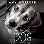 How to Speak Dog: Dog Training Simplified for Dog Owners | Amy Morford