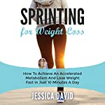 Sprinting for Weight Loss: How to Achieve an Accelerated Metabolism and Lose Weight Fast in Just 10 Minutes a Day | Jessica David