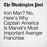 Iron Man? No, Here's Why Captain America Is Marvel's Most Important Avenger Franchise | David Betancourt