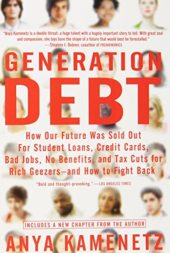 Generation Debt: How Our Future Was Sold Out for Student Loans, Bad Jobs, No Benefits, and Tax Cuts for Rich Geezers--And How to Fight Back