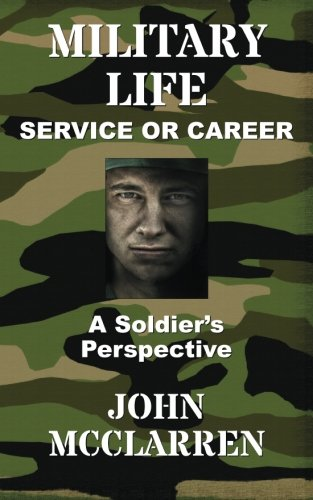 Book: Military Life - Service or Career (A Soldier's Perspective) by John R. McClarren