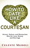 img - for How To Date Like a Courtesan: Attract, Seduce, and Manipulate Men for Love, Money, and Marriage book / textbook / text book