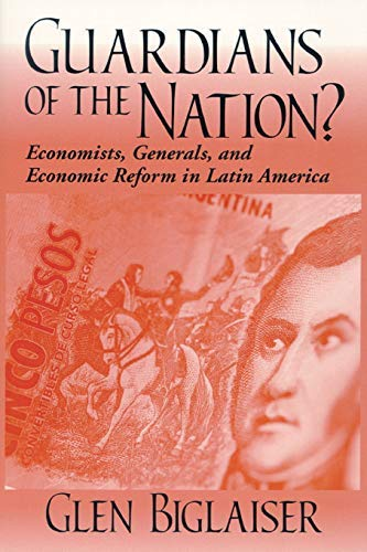 Guardians of the Nation?: Economists, Generals, and Economic Reform in Latin America (Kellogg Institute Series on Democr