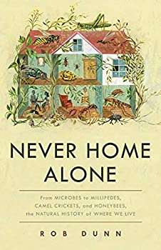 Never Home Alone: From Microbes to Millipedes, Camel Crickets, and Honeybees, the Natural History of Where We Live by Rob Dunn