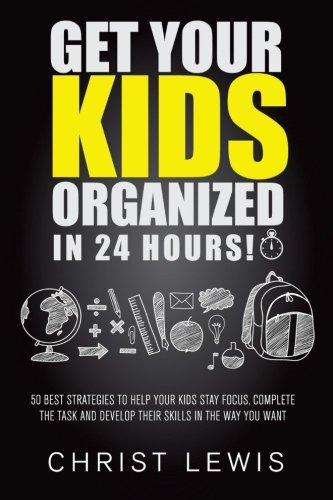 The Science Of Getting Kids Organized >> Get Your Kids Organized In 24 Hours 50 Best Strategies To Help