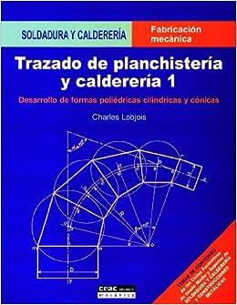 Trazado de planchistería y calderería, 1: Desarrollo de formas poliédricas, cilíndricas y cónicas Fabricación Mecánica: Amazon.es: Charles Lobjois: Libros