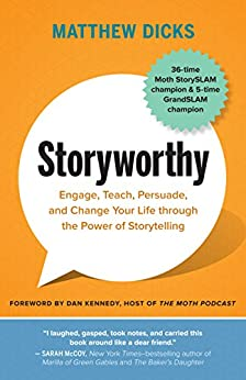 Storyworthy: Engage, Teach, Persuade, and Change Your Life through the Power of Storytelling by [Dicks, Matthew]