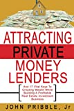 Attracting Private Money Lenders: And 17 Vital Keys To Creating Wealth While Building A Profitable Real Estate Investment Business