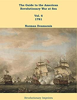 The Guide to the American Revolutionary War at Sea: Vol. 6 1781 by [Desmarais, Norman]