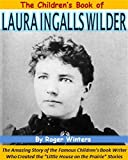 The Children's Book of Laura Ingalls Wilder: The Amazing Story of the Famous Children's Book Writer Who Created the
