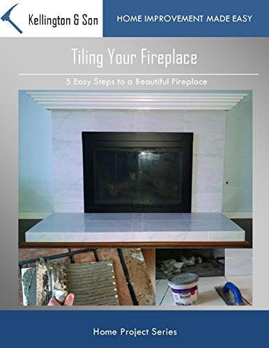 Tiling Your Fireplace: 5 Easy Steps to a Beautiful Fireplace (Home Project Series Book 4) ()