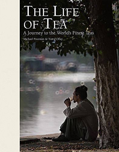 The Life of Tea: A Journey to the World's Finest Teas by Michael Freeman, Timothy d'Offay
