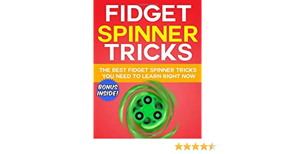 Fidget Spinner Tricks: The BEST Fidget Spinner Tricks You Need to Learn RIGHT NOW: The Ultimate Fidget Spinner Book to Learn the Coolest Fidget Toy Tricks with Step by Step Instructions and